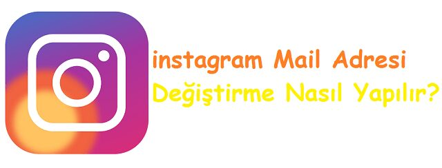 instagram Mail Adresi Değiştirme Nasıl Yapılır