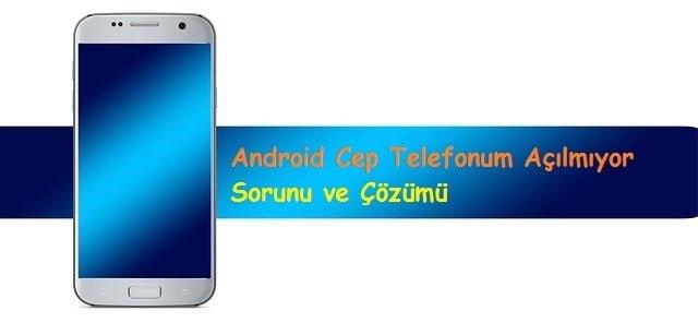 Android Cep Telefonum Açılmıyor Sorunu ve Çözümü